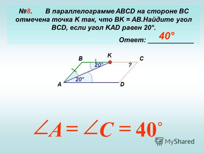 8. В параллелограмме ABCD на стороне BC отмечена точка K так, что BK = AB.Найдите угол BCD, если угол KAD равен 20°. Ответ: ____________ А BC D K ? 20° 40 CA 40°
