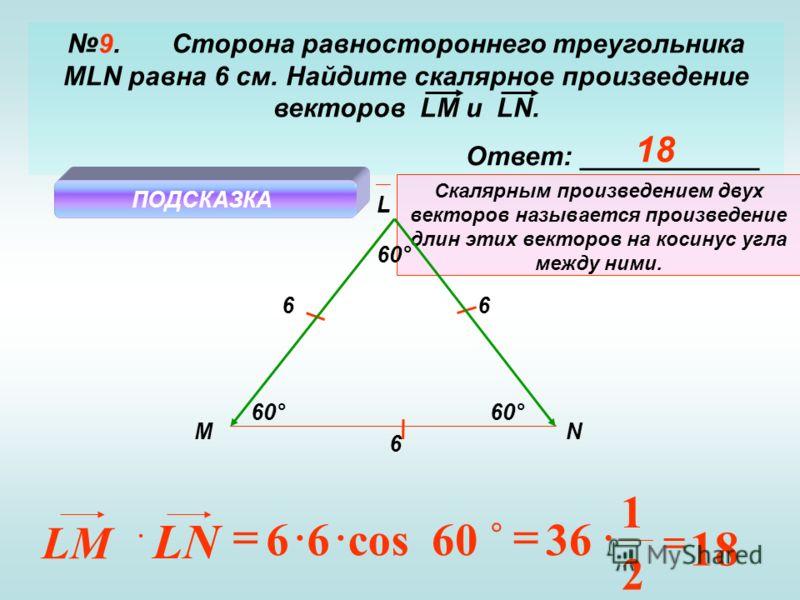 9. Сторона равностороннего треугольника MLN равна 6 см. Найдите скалярное произведение векторов LM и LN. Ответ: ____________ M L N ПОДСКАЗКА Скалярным произведением двух векторов называется произведение длин этих векторов на косинус угла между ними.