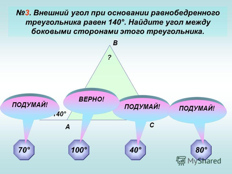 3. Внешний угол при основании равнобедренного треугольника равен 140°. Найдите угол между боковыми сторонами этого треугольника. А В С ? 140° 70°40°80°100° ПОДУМАЙ! ВЕРНО!