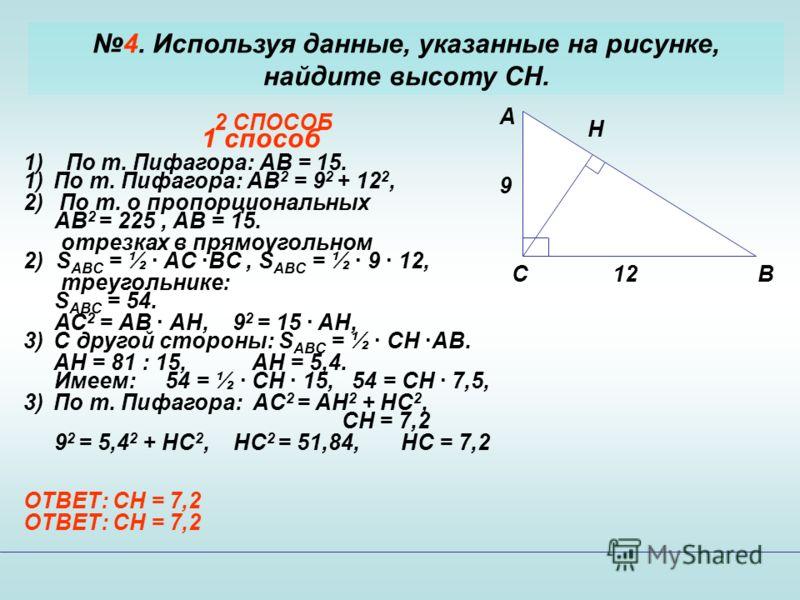4. Используя данные, указанные на рисунке, найдите высоту CH. C A B H 9 12 1 способ 1)По т. Пифагора: АВ 2 = 9 2 + 12 2, АВ 2 = 225, АВ = 15. 2) S ABC = ½ · AC ·BC, S ABC = ½ · 9 · 12, S ABC = 54. 3)C другой стороны: S ABC = ½ · CH ·AB. Имеем: 54 = ½