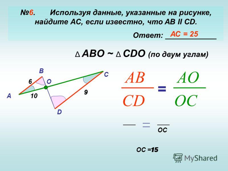 6. Используя данные, указанные на рисунке, найдите AC, если известно, что AB II CD. Ответ: ____________ А B D C O6 10 9 Δ ABO ~ Δ CDO (по двум углам) CD AB OC AO = 6 9 10 OC OC =1515 АС = 25