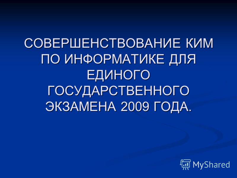 СОВЕРШЕНСТВОВАНИЕ КИМПО ИНФОРМАТИКЕ ДЛЯЕДИНОГОГОСУДАРСТВЕННОГОЭКЗАМЕНА 2009 ГОДА.