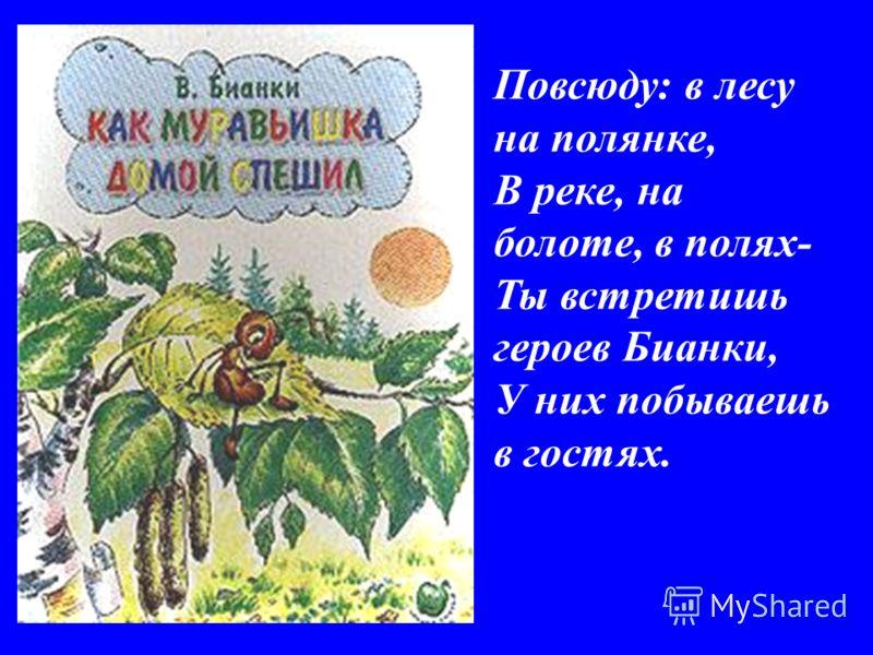 Повсюду: в лесу на полянке, В реке, на болоте, в полях- Ты встретишь героев Бианки, У них побываешь в гостях.