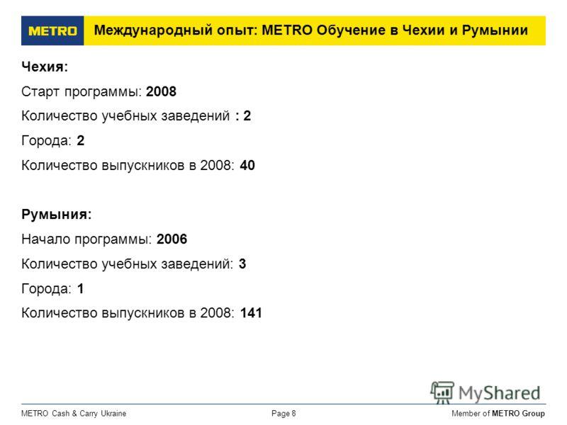 Member of METRO GroupMETRO Cash & Carry UkrainePage 8 Международный опыт: METRO Обучение в Чехии и Румынии Чехия: Старт программы: 2008 Количество учебных заведений : 2 Города: 2 Количество выпускников в 2008: 40 Румыния: Начало программы: 2006 Колич