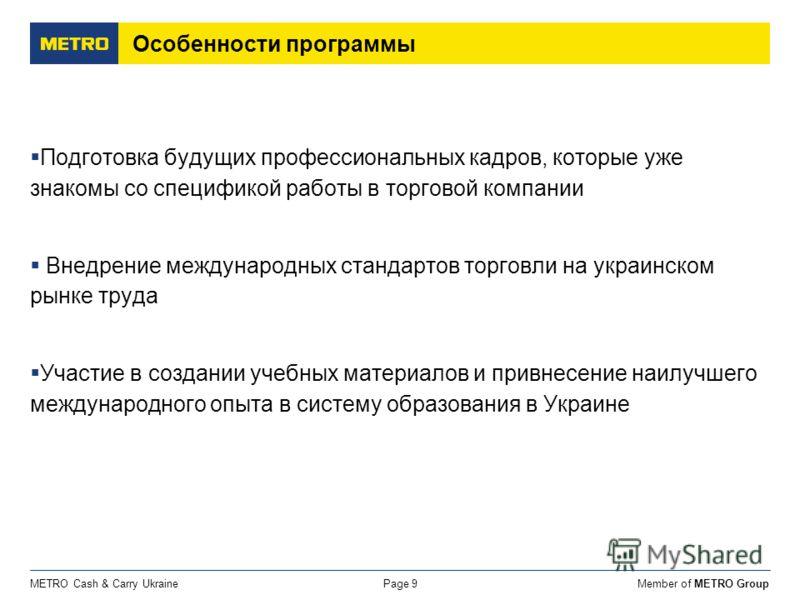 Member of METRO GroupMETRO Cash & Carry UkrainePage 9 Особенности программы Подготовка будущих профессиональных кадров, которые уже знакомы со спецификой работы в торговой компании Внедрение международных стандартов торговли на украинском рынке труда