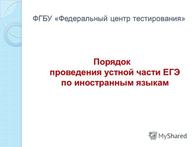ФГБУ «Федеральный центр тестирования» Порядок проведения устной части ЕГЭ по иностранным языкам
