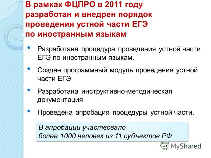 В рамках ФЦПРО в 2011 году разработан и внедрен порядок проведения устной части ЕГЭ по иностранным языкам Разработана процедура проведения устной части ЕГЭ по иностранным языкам. Создан программный модуль проведения устной части ЕГЭ Разработана инстр