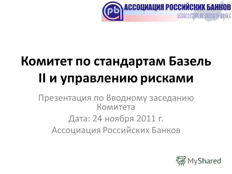 Комитет по стандартам Базель II и управлению рисками Презентация по Вводному заседанию Комитета Дата: 24 ноября 2011 г. Ассоциация Российских Банков