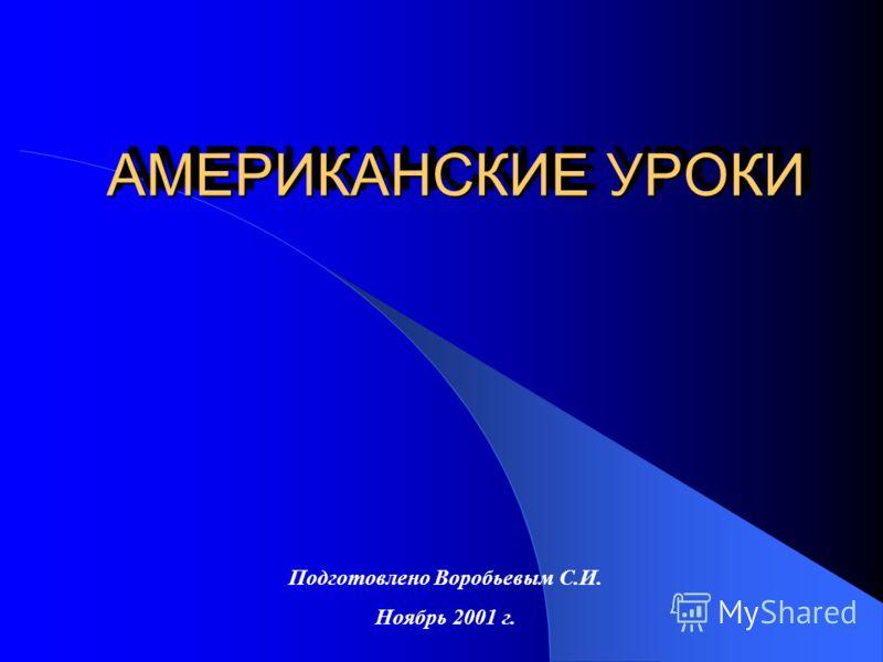 АМЕРИКАНСКИЕ УРОКИ Подготовлено Воробьевым С.И. Ноябрь 2001 г.