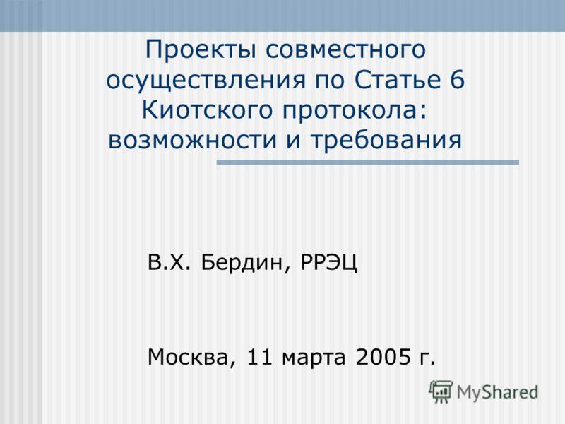 Проекты совместного осуществления по Статье 6 Киотского протокола: возможности и требования В.Х. Бердин, РРЭЦ Москва, 11 марта 2005 г.