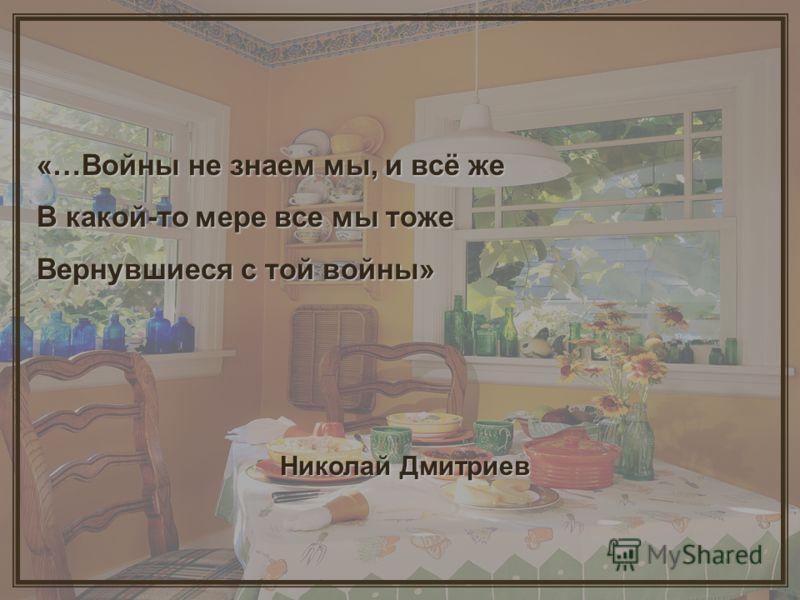 «…Войны не знаем мы, и всё же В какой-то мере все мы тоже Вернувшиеся с той войны» Николай Дмитриев