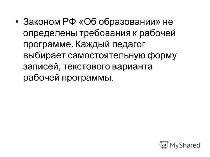 Законом РФ «Об образовании» не определены требования к рабочей программе. Каждый педагог выбирает самостоятельную форму записей, текстового варианта рабочей программы.