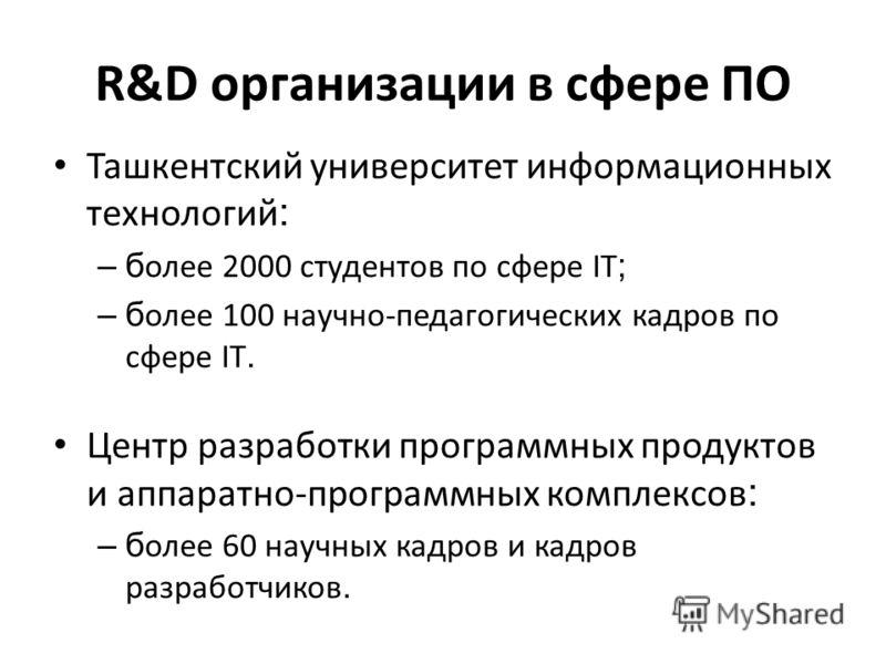 R&D организации в сфере ПО Ташкентский университет информационных технологий : –б олее 2000 студентов по сфере IT ; –б олее 100 научно-педагогических кадров по сфере IT. Центр разработки программных продуктов и аппаратно-программных комплексов : –б о