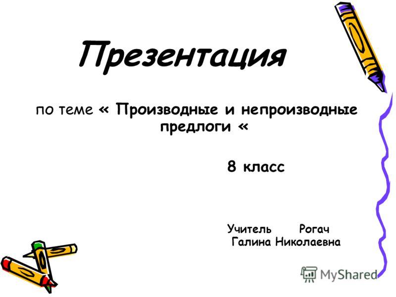 Презентация по теме « Производные и непроизводные предлоги « 8 класс Учитель Рогач Галина Николаевна