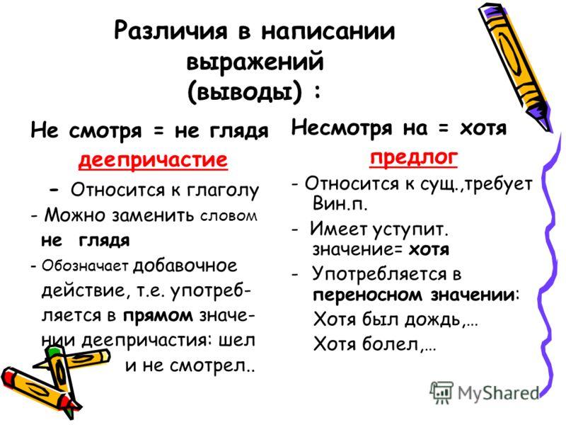 Различия в написании выражений (выводы) : Не смотря = не глядя деепричастие - Относится к глаголу - Можно заменить словом не глядя - Обозначает добавочное действие, т.е. употреб- ляется в прямом значе- нии деепричастия: шел и не смотрел.. Несмотря на