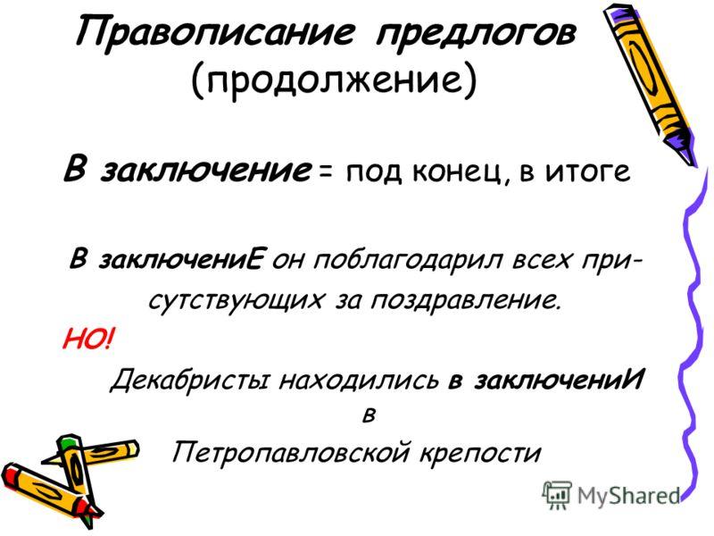 Правописание предлогов (продолжение) В заключение = под конец, в итоге В заключениЕ он поблагодарил всех при- сутствующих за поздравление. НО! Декабристы находились в заключениИ в Петропавловской крепости