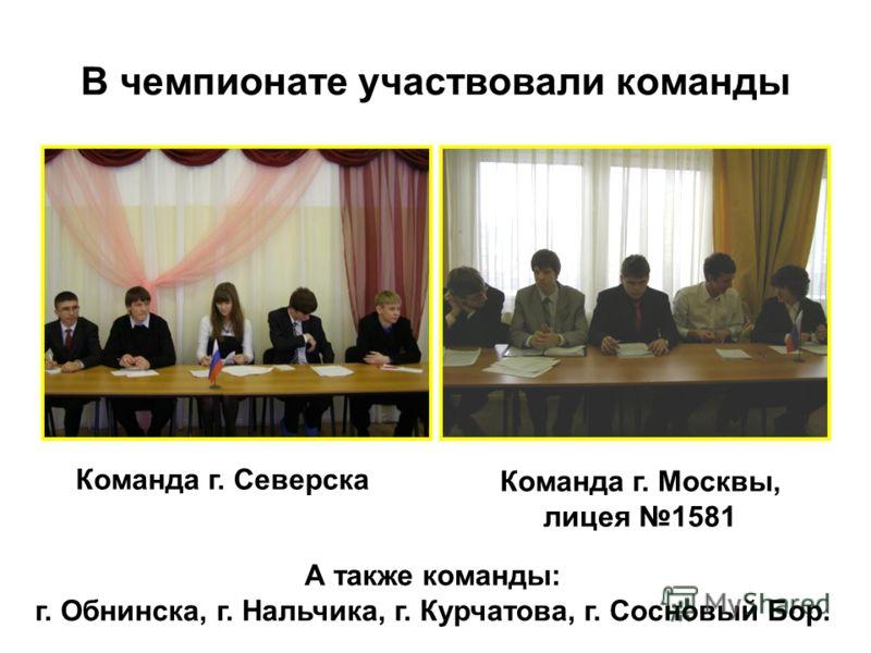 В чемпионате участвовали команды Команда г. Северска Команда г. Москвы, лицея 1581 А также команды: г. Обнинска, г. Нальчика, г. Курчатова, г. Сосновый Бор.