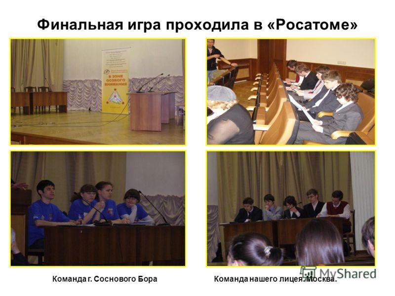 Финальная игра проходила в «Росатоме» Команда г. Соснового БораКоманда нашего лицея. Москва.