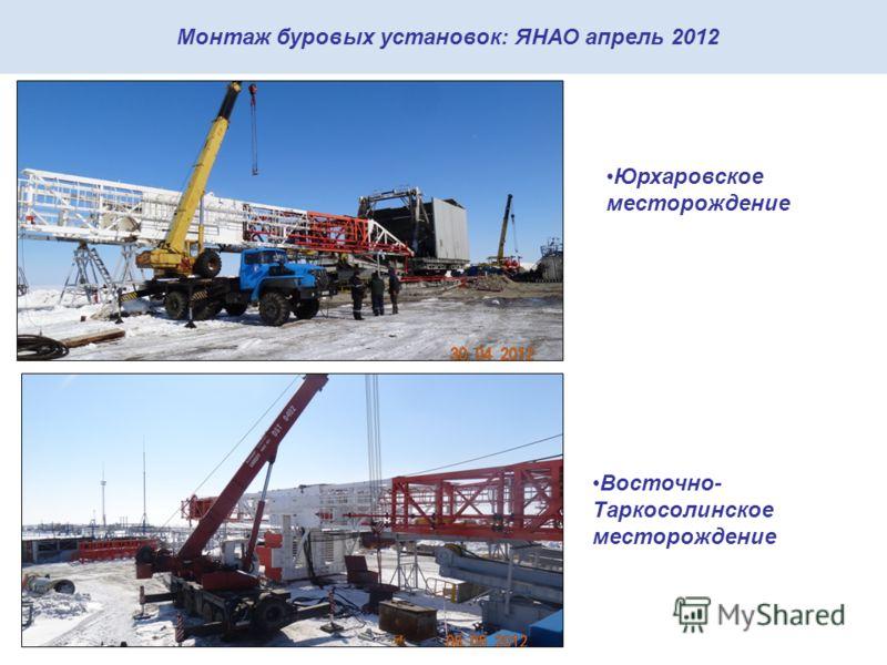 Монтаж буровых установок: ЯНАО апрель 2012 Юрхаровское месторождение Восточно- Таркосолинское месторождение