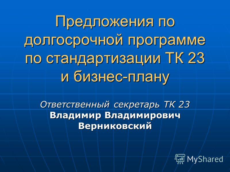 Предложения подолгосрочной программепо стандартизации ТК 23и бизнес-плану Ответственный секретарь ТК 23Владимир ВладимировичВерниковский