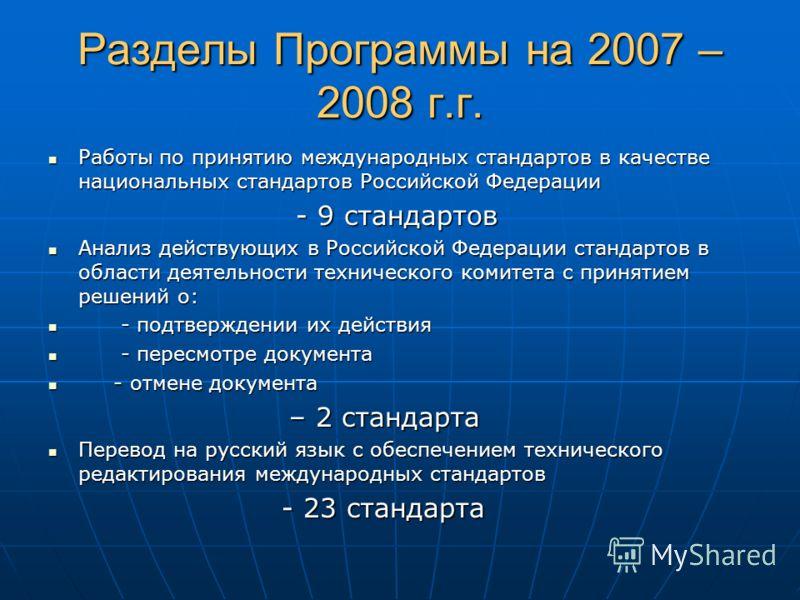 Разделы Программы на 2007 –2008 г.г. Работы по принятию международных стандартов в качестве национальных стандартов Российской Федерации - 9 стандартов Анализ действующих в Российской Федерации стандартов в области деятельности технического комитета