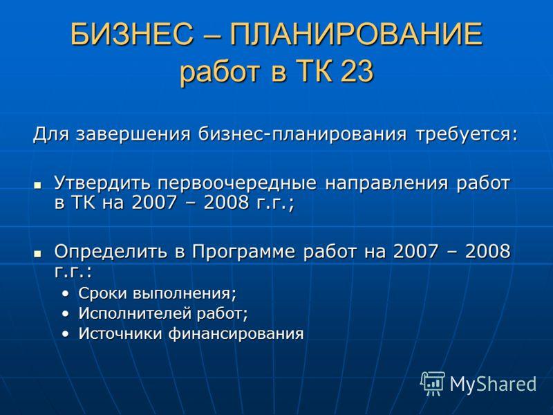 БИЗНЕС – ПЛАНИРОВАНИЕработ в ТК 23 Для завершения бизнес-планирования требуется: Утвердить первоочередные направления работ в ТК на 2007 – 2008 г.г.; Определить в Программе работ на 2007 – 2008 г.г.: Сроки выполнения;Сроки выполнения; Исполнителей ра