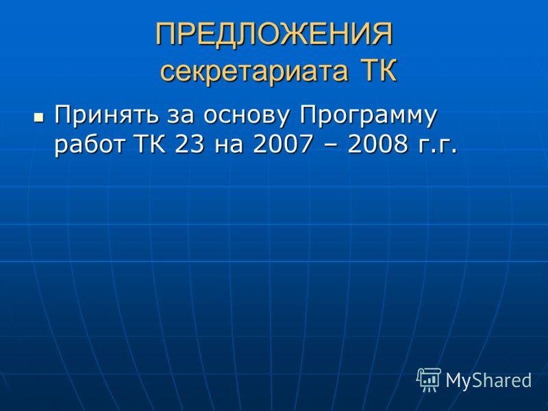 ПРЕДЛОЖЕНИЯ секретариата ТК Принять за основу Программуработ ТК 23 на 2007 – 2008 г.г.