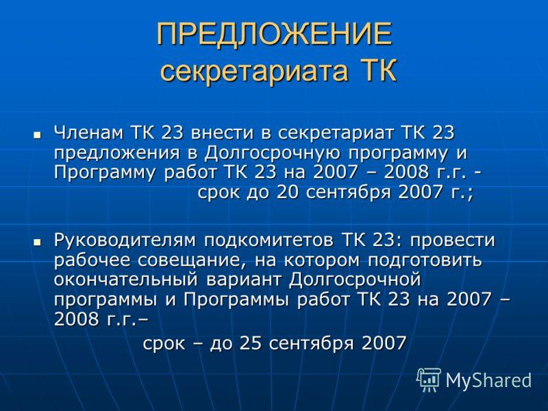 ПРЕДЛОЖЕНИЕ секретариата ТК Членам ТК 23 внести в секретариат ТК 23 предложения в Долгосрочную программу и Программу работ ТК 23 на 2007 – 2008 г.г. - срок до 20 сентября 2007 г.; Руководителям подкомитетов ТК 23: провести рабочее совещание, на котор