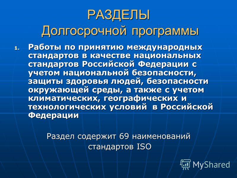РАЗДЕЛЫ Долгосрочной программы 1. Работы по принятию международных стандартов в качестве национальных стандартов Российской Федерации с учетом национальной безопасности, защиты здоровья людей, безопасности окружающей среды, а также с учетом климатиче