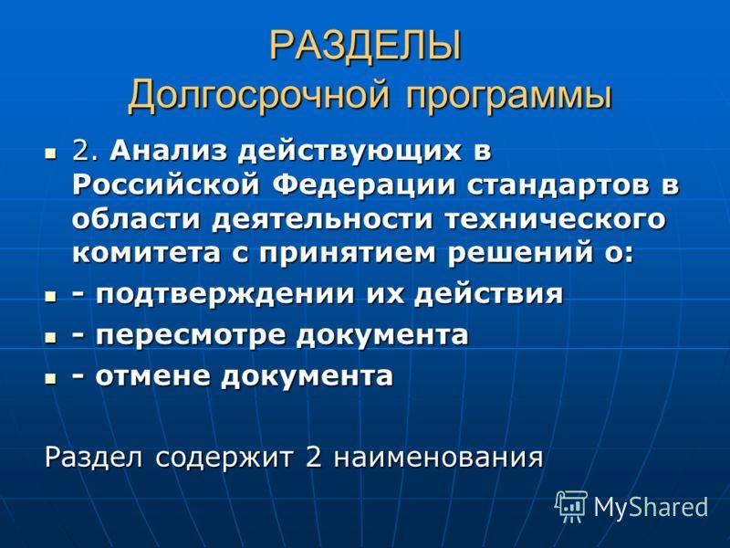РАЗДЕЛЫ Долгосрочной программы 2. Анализ действующих в Российской Федерации стандартов в области деятельности технического комитета с принятием решений о: - подтверждении их действия - пересмотре документа - отмене документа Раздел содержит 2 наимено