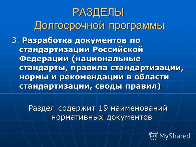 РАЗДЕЛЫ Долгосрочной программы 3. Разработка документов по стандартизации Российской Федерации (национальные стандарты, правила стандартизации, нормы и рекомендации в области стандартизации, своды правил) Раздел содержит 19 наименований нормативных д