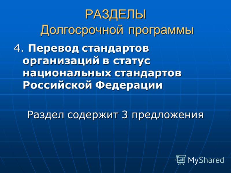 РАЗДЕЛЫ Долгосрочной программы 4. Перевод стандартов организаций в статус национальных стандартов Российской Федерации Раздел содержит 3 предложения