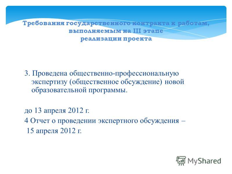 Требования государственного контракта к работам, выполняемым на III этапе реализации проекта 3. Проведена общественно-профессиональную экспертизу (общественное обсуждение) новой образовательной программы. до 13 апреля 2012 г. 4 Отчет о проведении экс