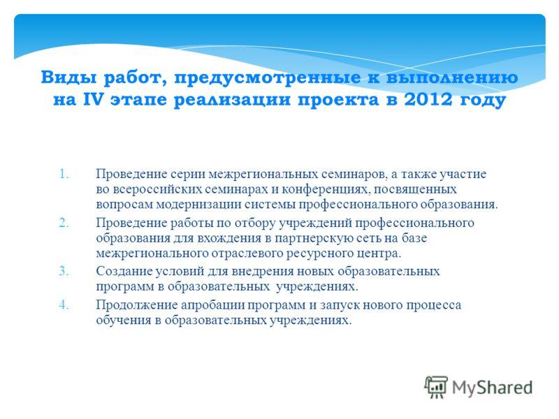 Виды работ, предусмотренные к выполнению на IV этапе реализации проекта в 2012 году 1.Проведение серии межрегиональных семинаров, а также участие во всероссийских семинарах и конференциях, посвященных вопросам модернизации системы профессионального о
