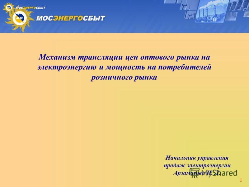 1 Начальник управления продаж электроэнергии Арзамазова И. Л. Механизм трансляции цен оптового рынка на электроэнергию и мощность на потребителей розничного рынка