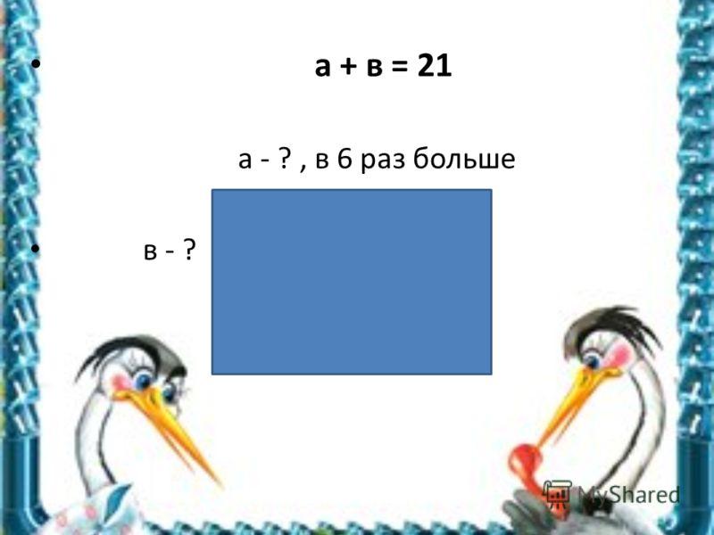 a + в = 21 а - ?, в 6 раз больше в - ?