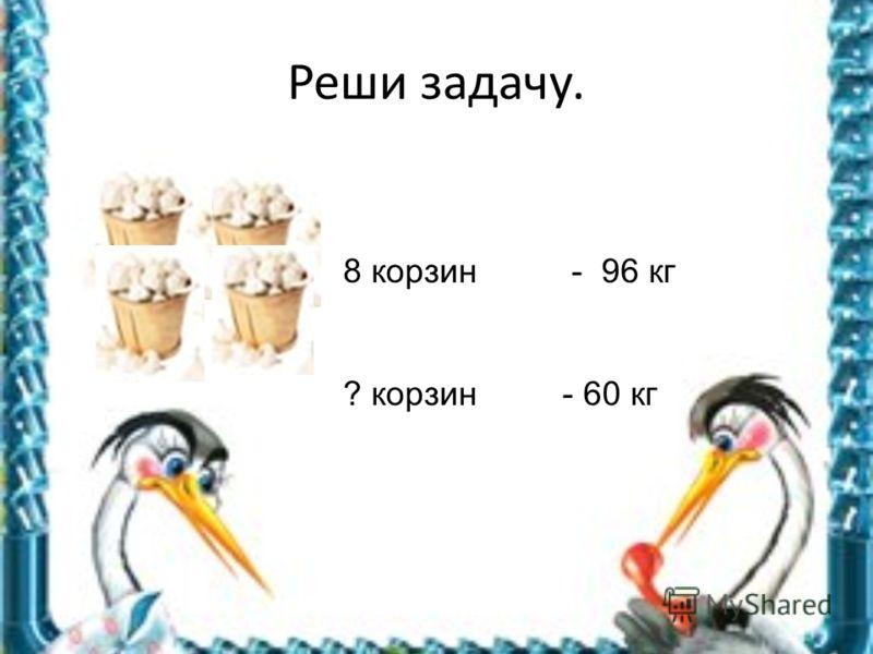 Реши задачу. 8 корзин - 96 кг ? корзин - 60 кг