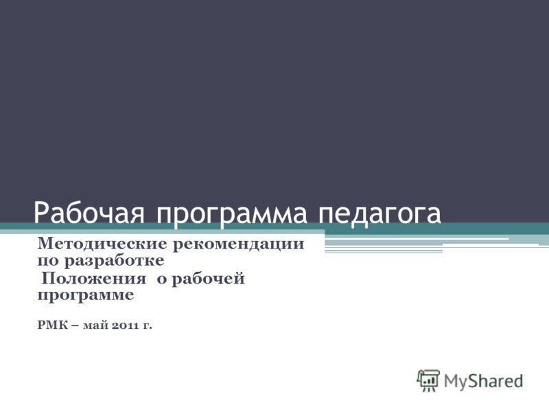 Рабочая программа педагога Методические рекомендации по разработке Положения о рабочей программе РМК – май 2011 г.