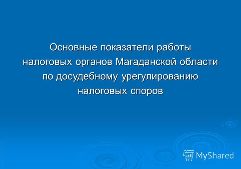 Основные показатели работы налоговых органов Магаданской области по досудебному урегулированию налоговых споров
