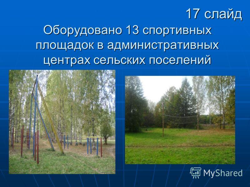 Оборудовано 13 спортивныхплощадок в административныхцентрах сельских поселений 17 слайд
