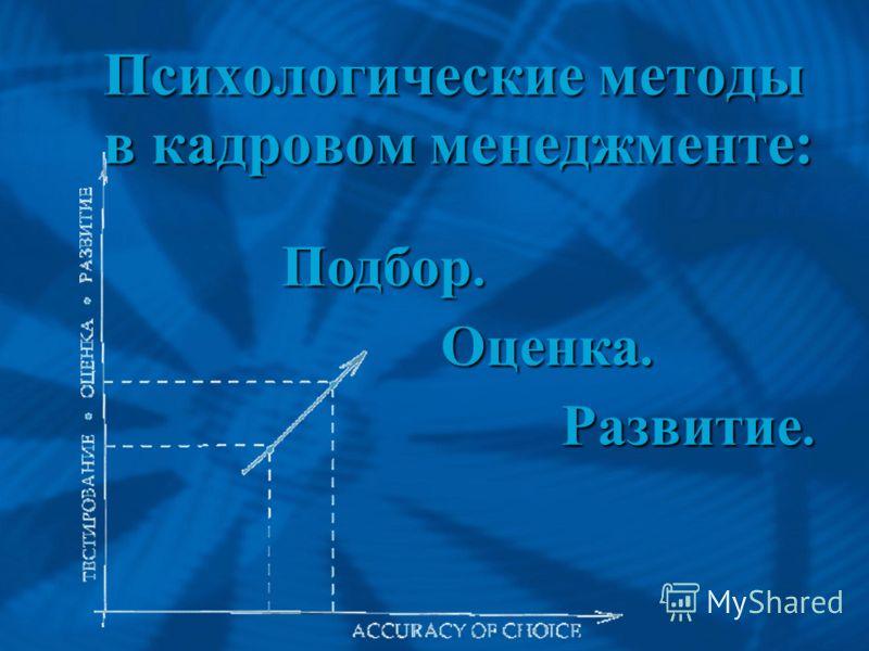 Психологические методыв кадровом менеджменте: Подбор. Оценка. Развитие.