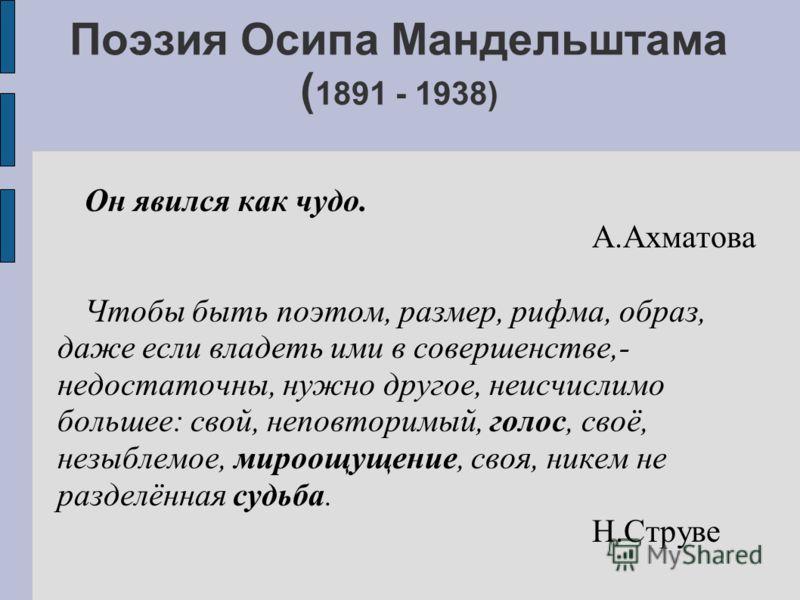 Поэзия Осипа Мандельштама ( 1891 - 1938) Он явился как чудо. А.Ахматова Чтобы быть поэтом, размер, рифма, образ, даже если владеть ими в совершенстве,- недостаточны, нужно другое, неисчислимо большее: свой, неповторимый, голос, своё, незыблемое, миро