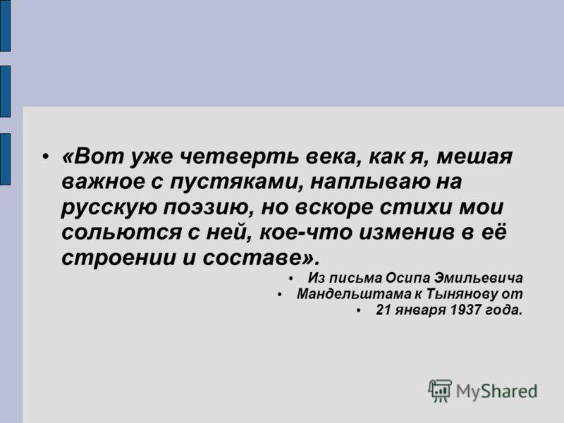 «Вот уже четверть века, как я, мешая важное с пустяками, наплываю на русскую поэзию, но вскоре стихи мои сольются с ней, кое-что изменив в её строении и составе». Из письма Осипа Эмильевича Мандельштама к Тынянову от 21 января 1937 года.