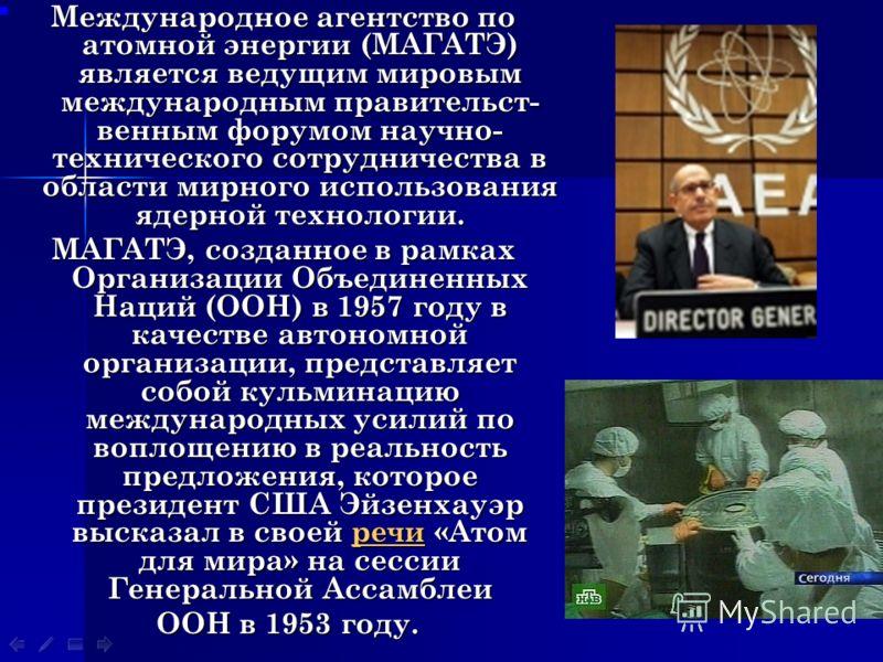 Международное агентство по атомной энергии (МАГАТЭ) является ведущим мировым международным правительст- венным форумом научно- технического сотрудничества в области мирного использования ядерной технологии. МАГАТЭ, созданное в рамках Организации Объе