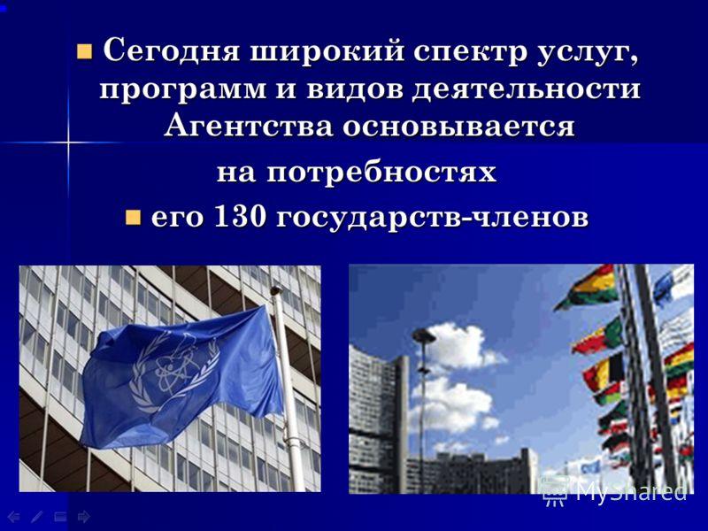 Сегодня широкий спектр услуг, программ и видов деятельности Агентства основывается на потребностях его 130 государств-членов