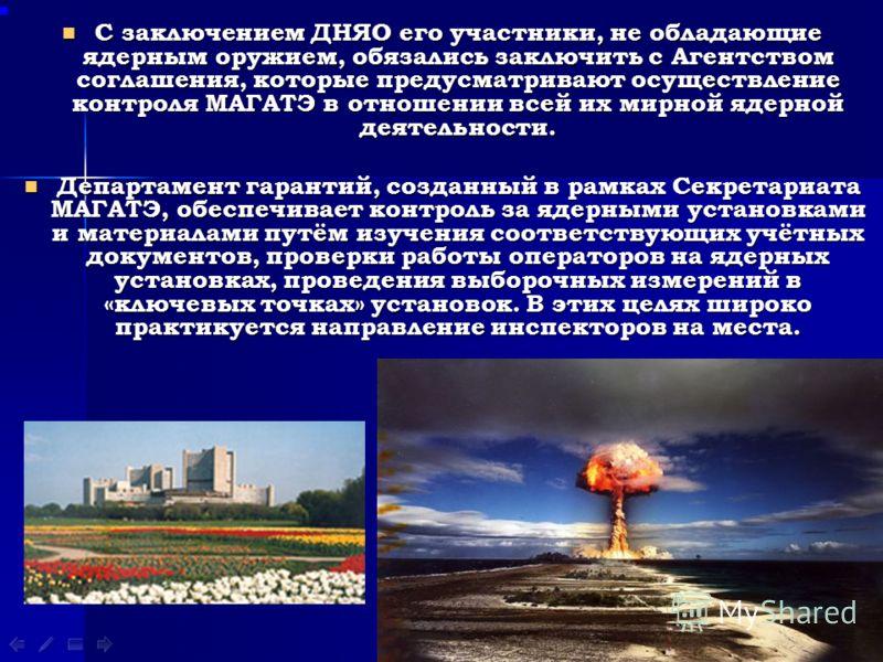 С заключением ДНЯО его участники, не обладающие ядерным оружием, обязались заключить с Агентством соглашения, которые предусматривают осуществление контроля МАГАТЭ в отношении всей их мирной ядерной деятельности. Департамент гарантий, созданный в рам