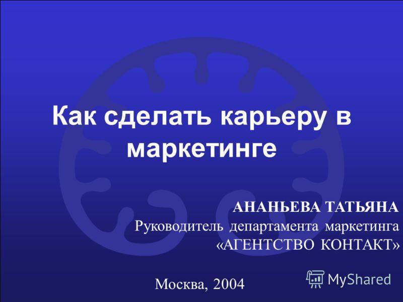 Как сделать карьеру в маркетинге АНАНЬЕВА ТАТЬЯНА Руководитель департамента маркетинга «АГЕНТСТВО КОНТАКТ» Москва, 2004