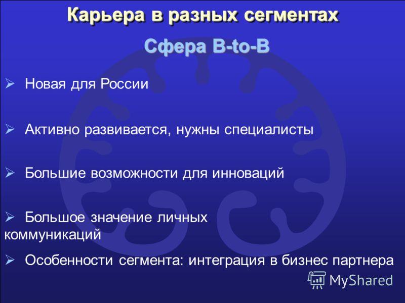 Карьера в разных сегментах Сфера B-to-B Особенности сегмента: интеграция в бизнес партнера Новая для России Активно развивается, нужны специалисты Большие возможности для инноваций Большое значение личных коммуникаций