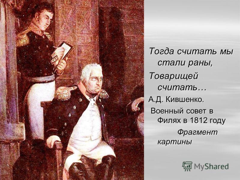 Тогда считать мыстали раны, Товарищейсчитать… А.Д. Кившенко. Военный совет в Филях в 1812 году Фрагмент картины