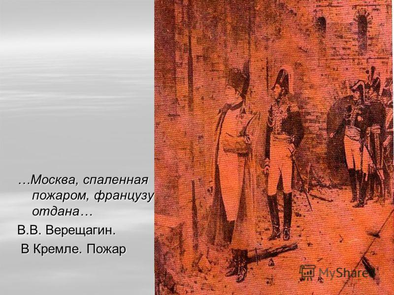 …Москва, спаленнаяпожаром, французуотдана… В.В. Верещагин. В Кремле. Пожар